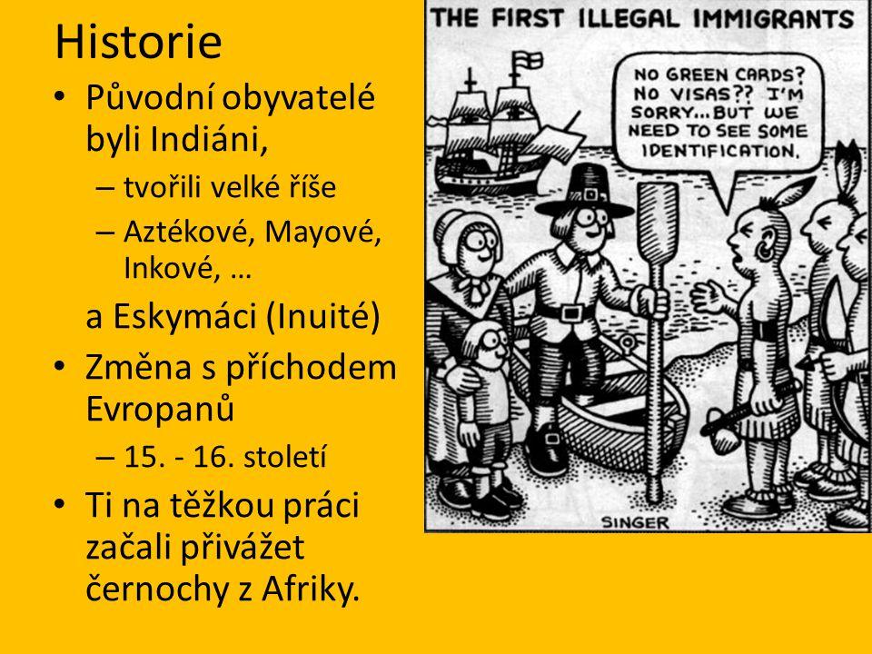 Historie Původní obyvatelé byli Indiáni, – tvořili velké říše – Aztékové, Mayové, Inkové, … a Eskymáci (Inuité) Změna s příchodem Evropanů – 15. - 16.