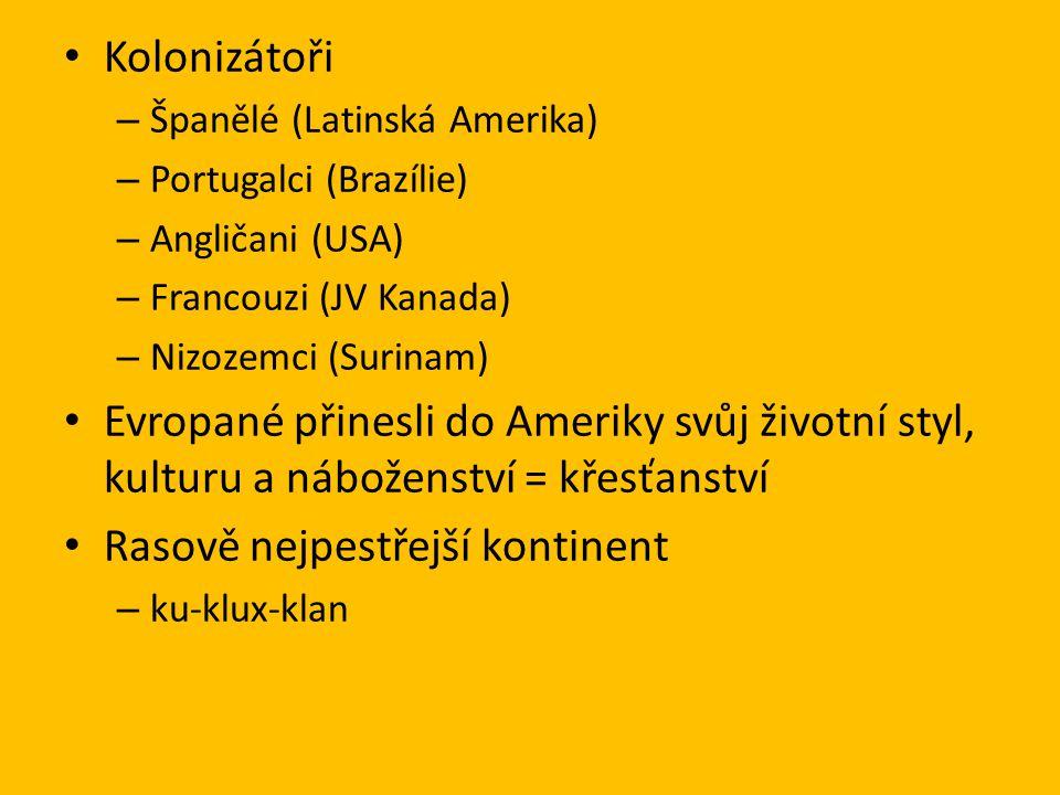 Kolonizátoři – Španělé (Latinská Amerika) – Portugalci (Brazílie) – Angličani (USA) – Francouzi (JV Kanada) – Nizozemci (Surinam) Evropané přinesli do Ameriky svůj životní styl, kulturu a náboženství = křesťanství Rasově nejpestřejší kontinent – ku-klux-klan