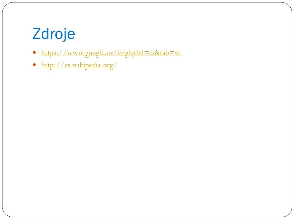 Zdroje https://www.google.cz/imghp?hl=cs&tab=wi http://cs.wikipedia.org/