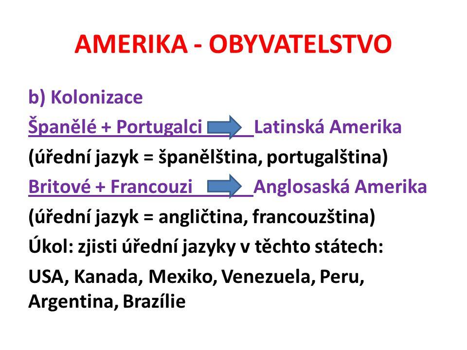 AMERIKA - OBYVATELSTVO b) Kolonizace Španělé + Portugalci Latinská Amerika (úřední jazyk = španělština, portugalština) Britové + Francouzi Anglosaská