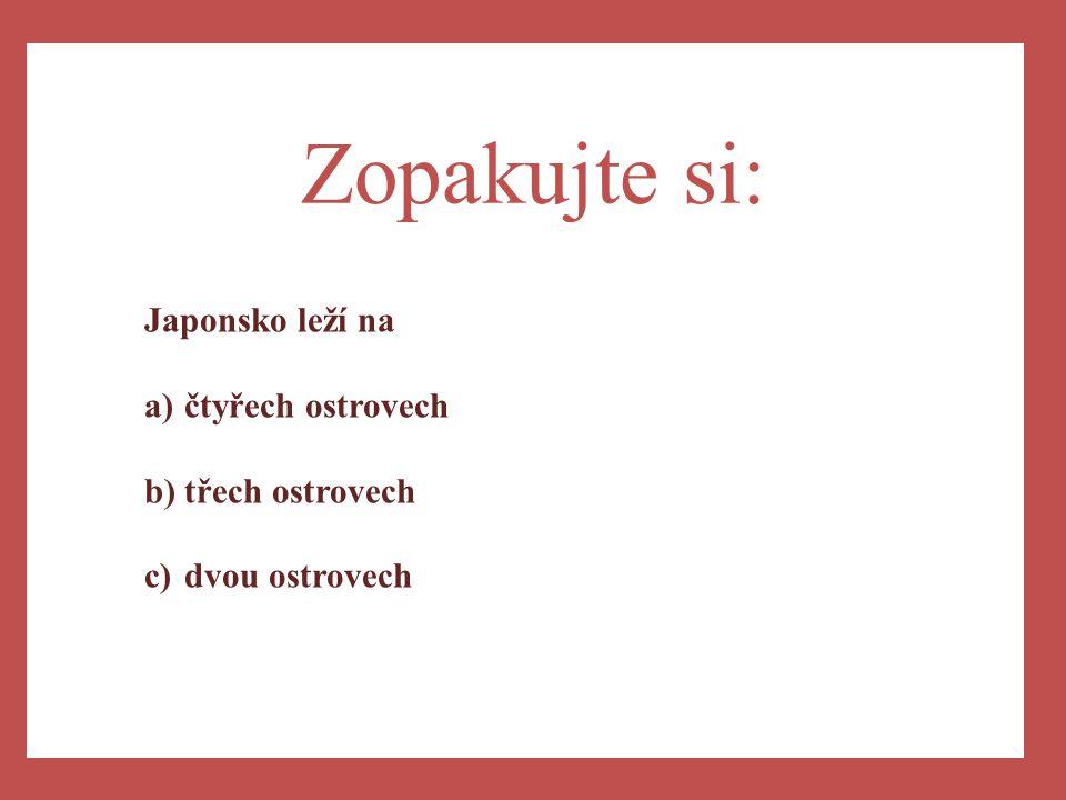 a)Západní části Zopakujte si: Japonsko leží na a)čtyřech ostrovech b)třech ostrovech c)dvou ostrovech