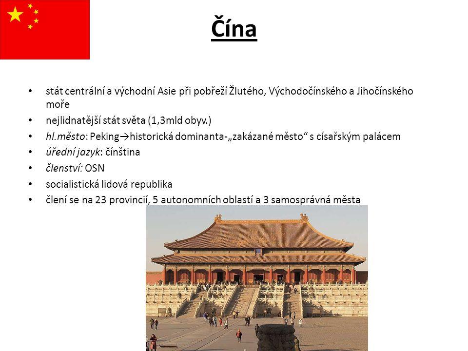 Čína stát centrální a východní Asie při pobřeží Žlutého, Východočínského a Jihočínského moře nejlidnatější stát světa (1,3mld obyv.) hl.město: Peking→