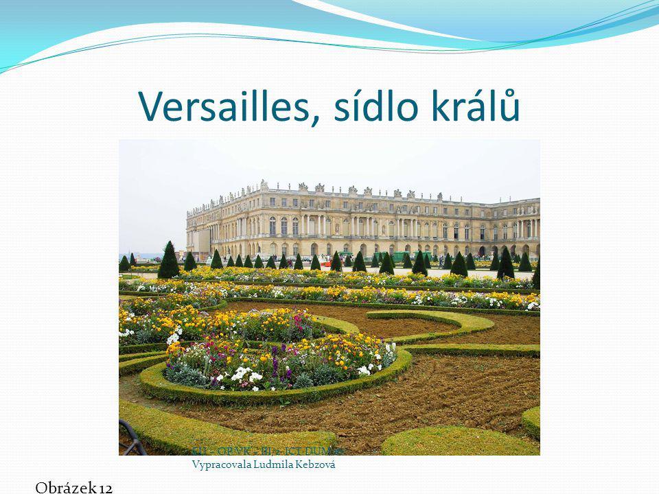 Versailles, sídlo králů Obrázek 12 EU – OP VK – III/2 ICT DUM 16 Vypracovala Ludmila Kebzová