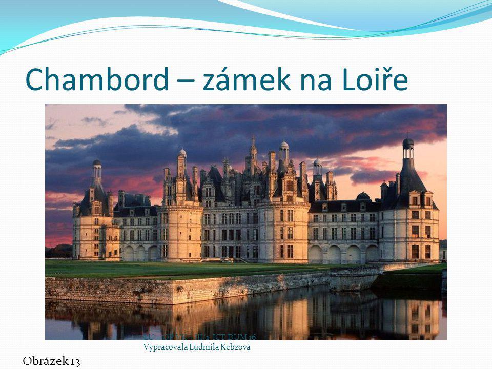 Chambord – zámek na Loiře Obrázek 13 EU – OP VK – III/2 ICT DUM 16 Vypracovala Ludmila Kebzová
