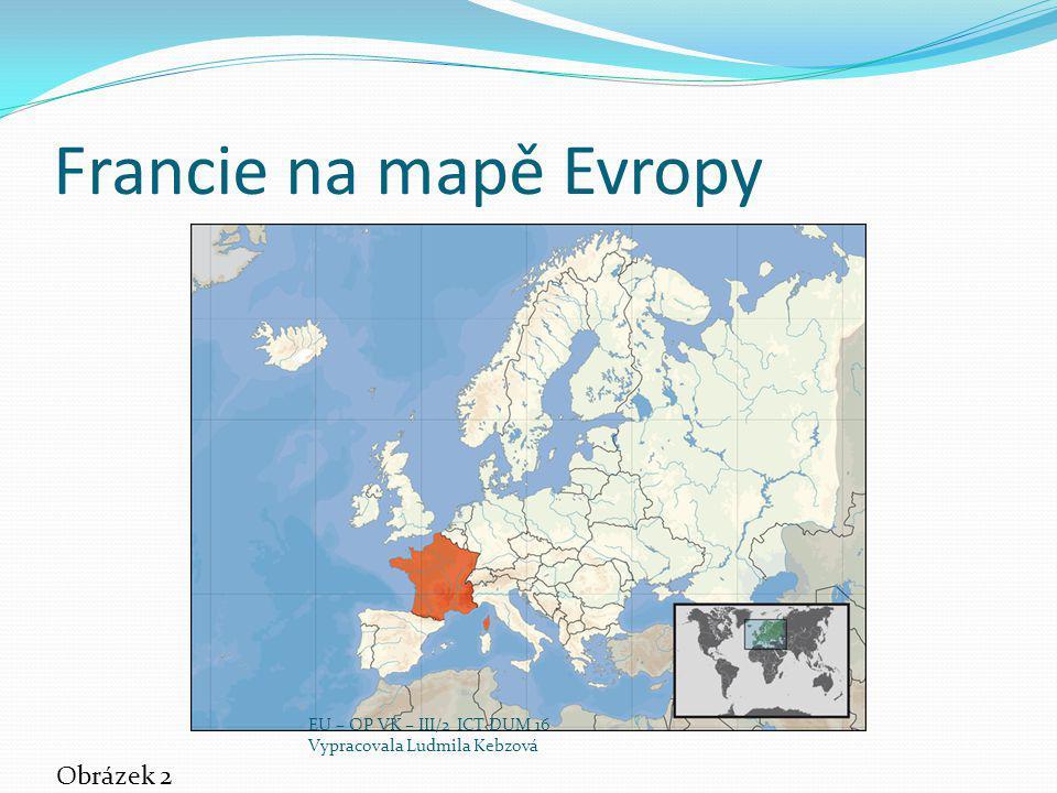 Francie na mapě Evropy Obrázek 2 EU – OP VK – III/2 ICT DUM 16 Vypracovala Ludmila Kebzová