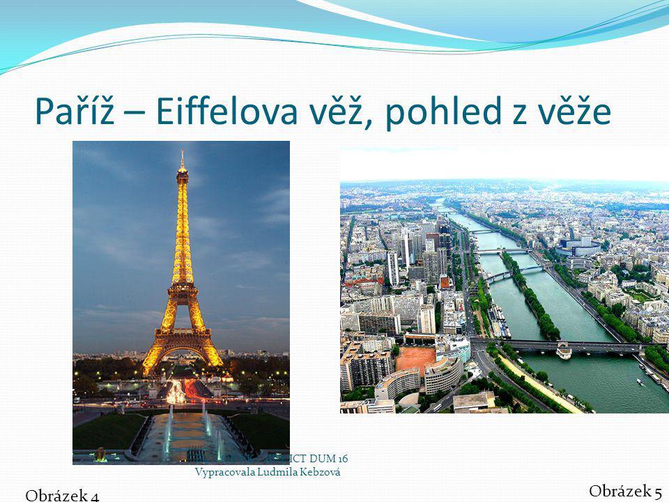 Paříž – Eiffelova věž, pohled z věže Obrázek 4 Obrázek 5 EU – OP VK – III/2 ICT DUM 16 Vypracovala Ludmila Kebzová
