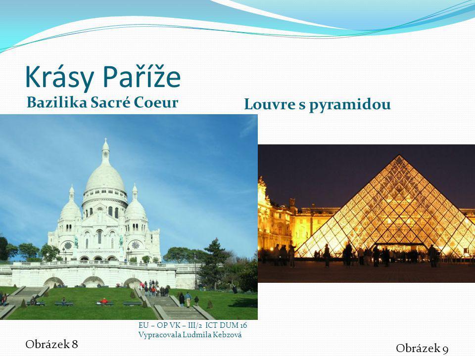 Krásy Paříže Bazilika Sacré Coeur Louvre s pyramidou Obrázek 8 Obrázek 9 EU – OP VK – III/2 ICT DUM 16 Vypracovala Ludmila Kebzová