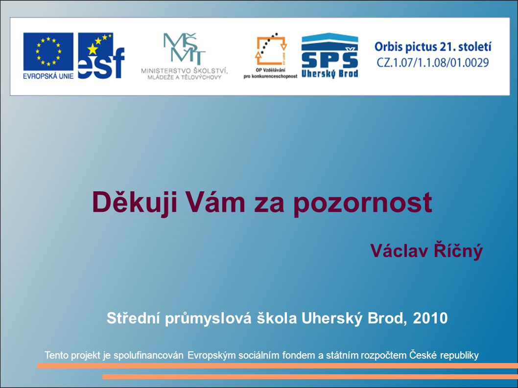 Děkuji Vám za pozornost Václav Říčný Tento projekt je spolufinancován Evropským sociálním fondem a státním rozpočtem České republiky Střední průmyslov