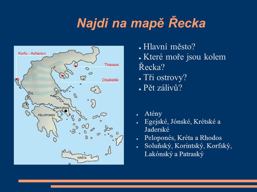 Najdi na mapě Řecka ● Hlavní město? ● Které moře jsou kolem Řecka? ● Tři ostrovy? ● Pět zálivů? ● Atény ● Egejské, Jónské, Krétské a Jaderské ● Pelopo