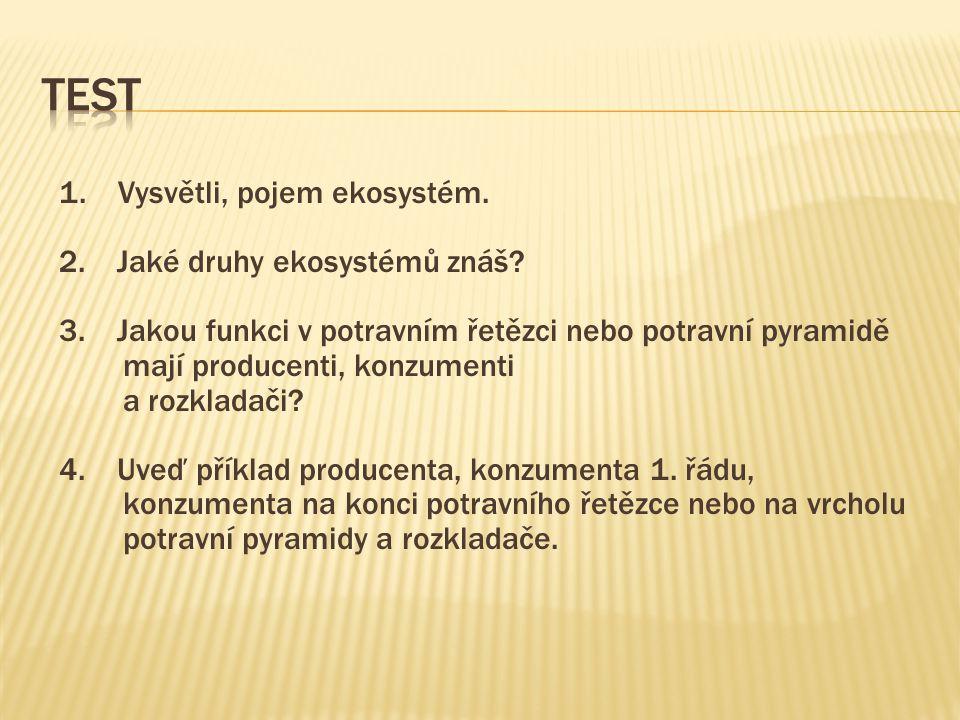 1. Vysvětli, pojem ekosystém. 2. Jaké druhy ekosystémů znáš? 3. Jakou funkci v potravním řetězci nebo potravní pyramidě mají producenti, konzumenti a