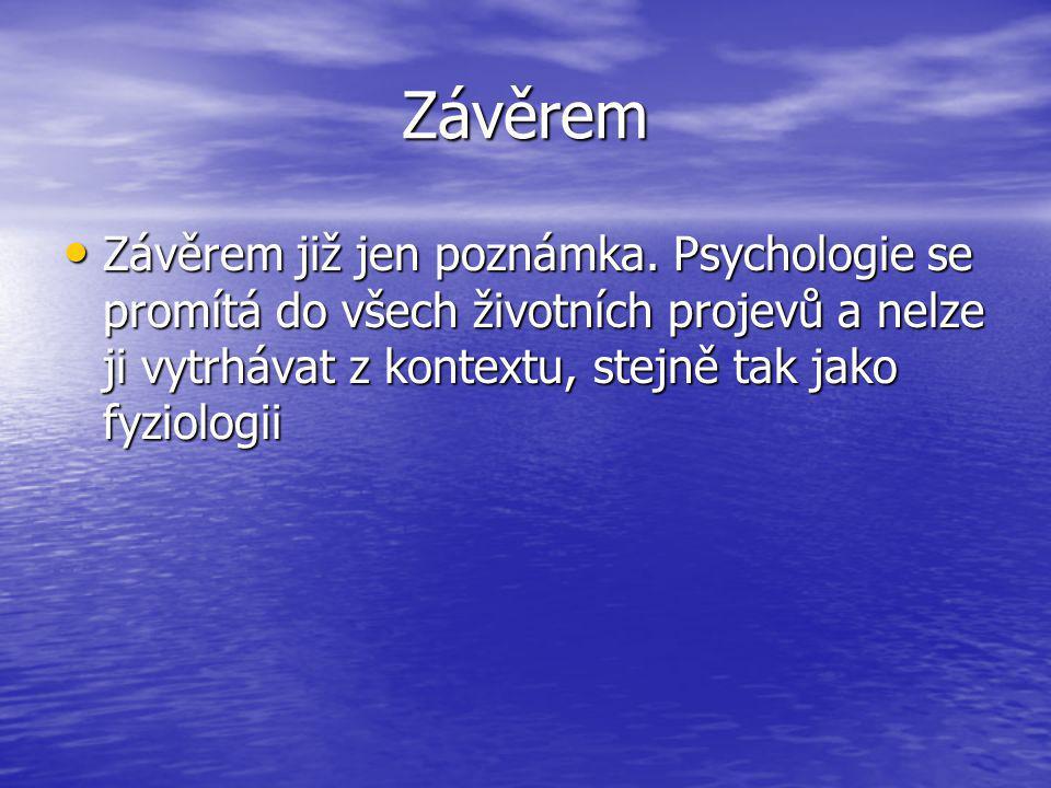 Závěrem Závěrem již jen poznámka. Psychologie se promítá do všech životních projevů a nelze ji vytrhávat z kontextu, stejně tak jako fyziologii Závěre