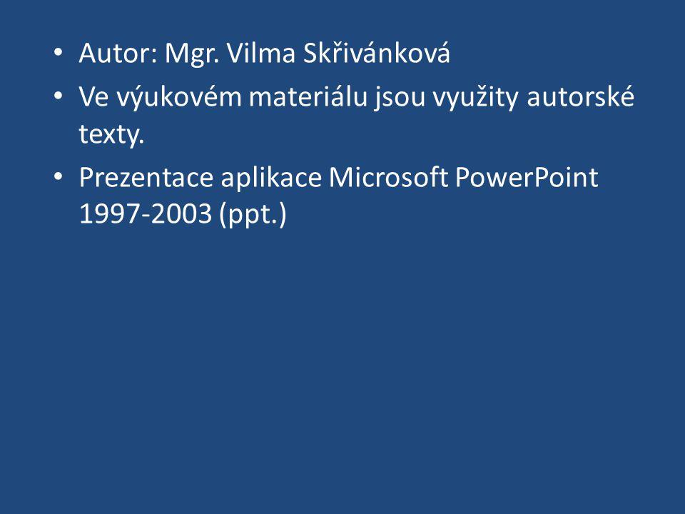 Autor: Mgr. Vilma Skřivánková Ve výukovém materiálu jsou využity autorské texty. Prezentace aplikace Microsoft PowerPoint 1997-2003 (ppt.)