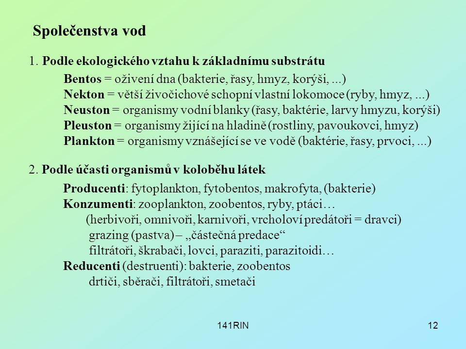141RIN12 Společenstva vod Bentos = oživení dna (bakterie, řasy, hmyz, korýši,...) Nekton = větší živočichové schopní vlastní lokomoce (ryby, hmyz,...)