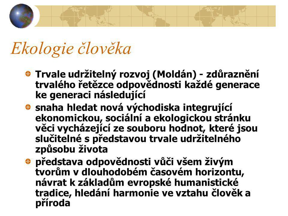 Trvale udržitelný rozvoj (Moldán) - zdůraznění trvalého řetězce odpovědnosti každé generace ke generaci následující snaha hledat nová východiska integrující ekonomickou, sociální a ekologickou stránku věci vycházející ze souboru hodnot, které jsou slučitelné s představou trvale udržitelného způsobu života představa odpovědnosti vůči všem živým tvorům v dlouhodobém časovém horizontu, návrat k základům evropské humanistické tradice, hledání harmonie ve vztahu člověk a příroda