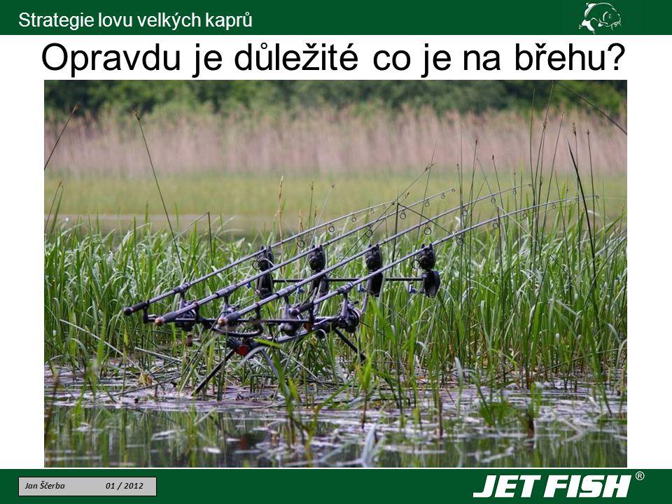 Jan Ščerba 01 / 2012 Strategie lovu velkých kaprů Opravdu je důležité co je na břehu?