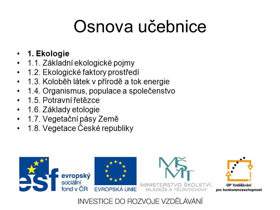 Osnova učebnice 1. Ekologie 1.1. Základní ekologické pojmy 1.2. Ekologické faktory prostředí 1.3. Koloběh látek v přírodě a tok energie 1.4. Organismu