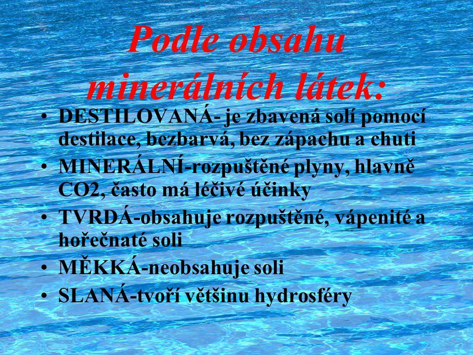 Podle obsahu minerálních látek: DESTILOVANÁ- je zbavená solí pomocí destilace, bezbarvá, bez zápachu a chuti MINERÁLNÍ-rozpuštěné plyny, hlavně CO2, č