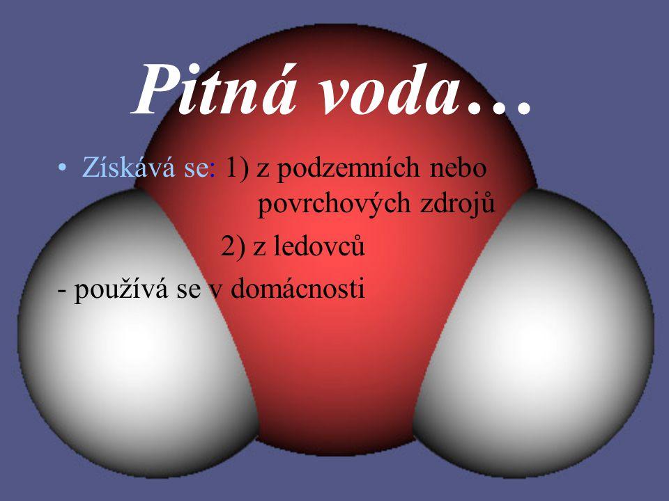 Pitná voda… Získává se: 1) z podzemních nebo povrchových zdrojů 2) z ledovců - používá se v domácnosti