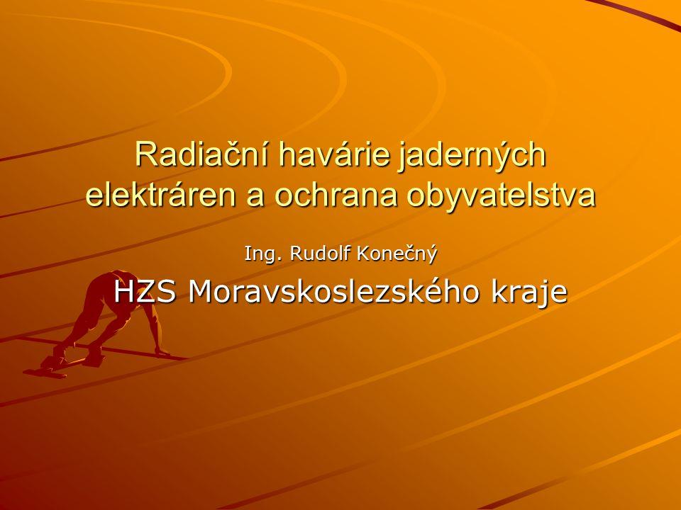 Radiační havárie jaderných elektráren a ochrana obyvatelstva Ing. Rudolf Konečný HZS Moravskoslezského kraje