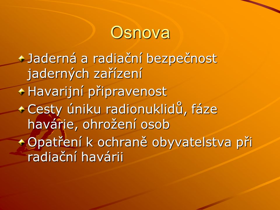 """Jaderná a radiační bezpečnost jaderných elektráren v ČR Havárie v českých podmínkách je velmi málo pravděpodobná, nejde o Černobyl ani """"technicky ani z hlediska """"lidského faktoru Snad žádnému oboru lidské činnosti není věnována tak mimořádná pozornost jako radiační a jaderné bezpečnosti jaderných zařízení !!"""