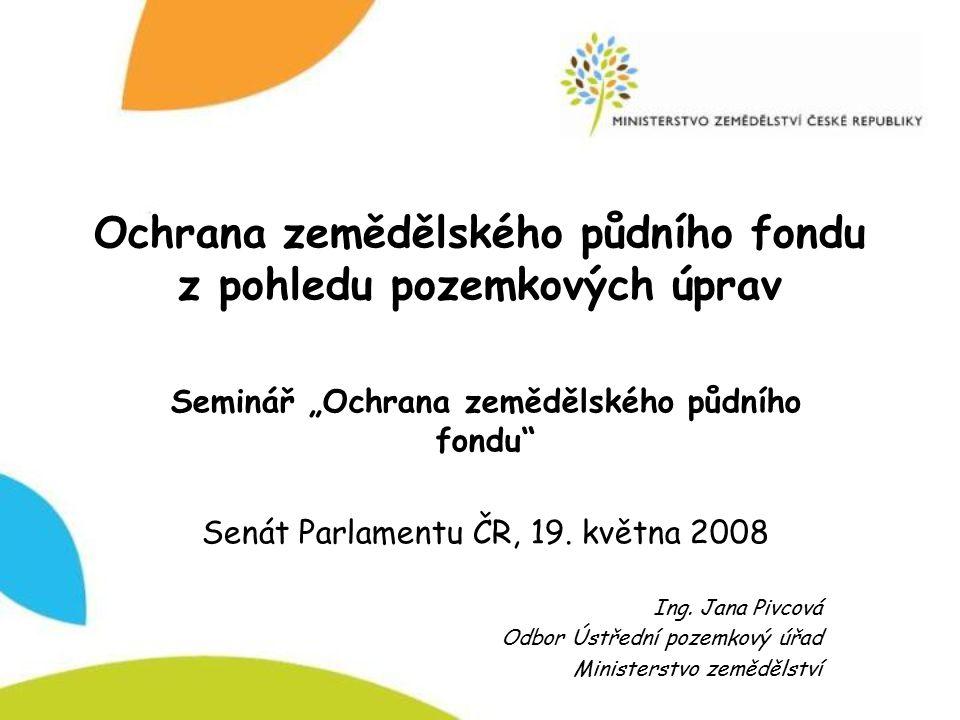 """Ochrana zemědělského půdního fondu z pohledu pozemkových úprav Seminář """"Ochrana zemědělského půdního fondu"""" Senát Parlamentu ČR, 19. května 2008 Ing."""