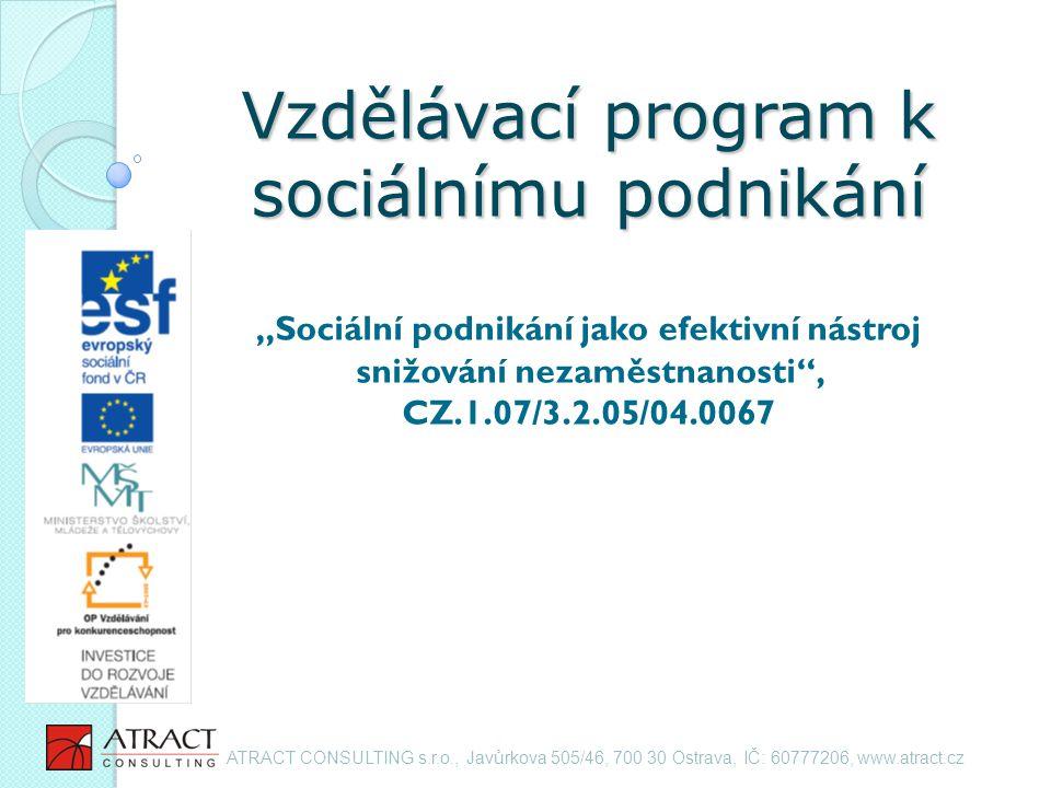 """Vzdělávací program k sociálnímu podnikání Vzdělávací program k sociálnímu podnikání """"Sociální podnikání jako efektivní nástroj snižování nezaměstnanosti , CZ.1.07/3.2.05/04.0067 ATRACT CONSULTING s.r.o., Javůrkova 505/46, 700 30 Ostrava, IČ: 60777206, www.atract.cz"""