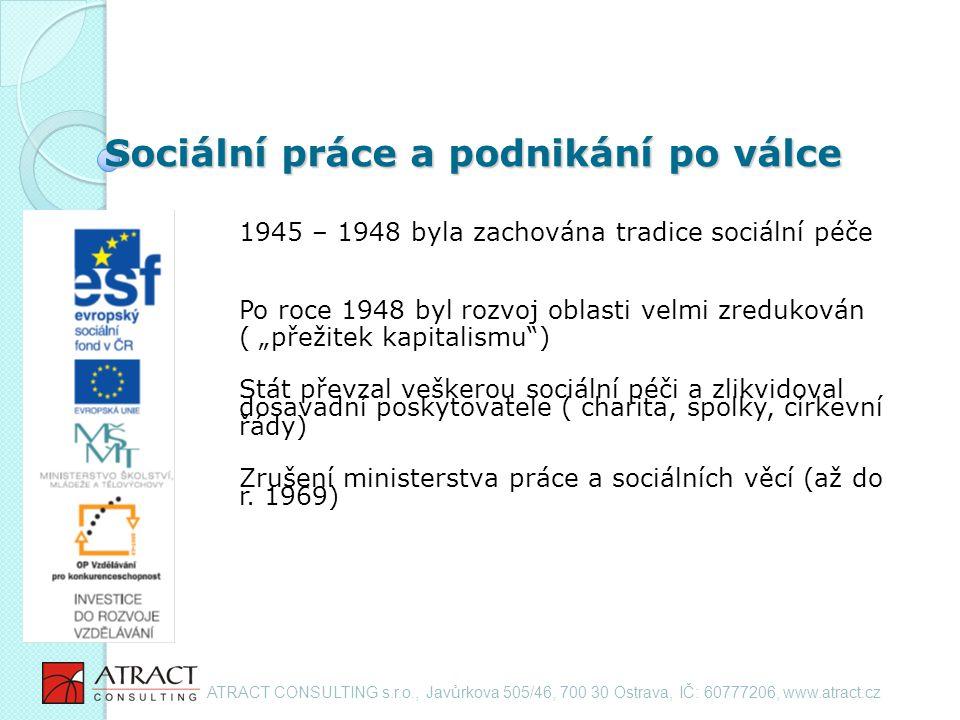 """Sociální práce a podnikání po válce 1945 – 1948 byla zachována tradice sociální péče Po roce 1948 byl rozvoj oblasti velmi zredukován ( """"přežitek kapitalismu ) Stát převzal veškerou sociální péči a zlikvidoval dosavadní poskytovatele ( charita, spolky, církevní řády) Zrušení ministerstva práce a sociálních věcí (až do r."""