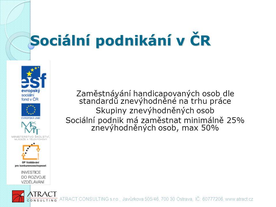 Sociální podnikání v ČR Zaměstnávání handicapovaných osob dle standardů znevýhodněné na trhu práce Skupiny znevýhodněných osob Sociální podnik má zaměstnat minimálně 25% znevýhodněných osob, max 50% ATRACT CONSULTING s.r.o., Javůrkova 505/46, 700 30 Ostrava, IČ: 60777206, www.atract.cz