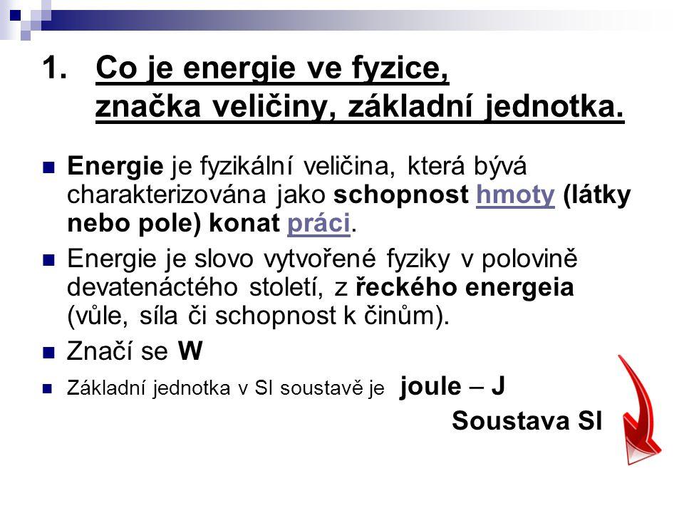 1.Co je energie ve fyzice, značka veličiny, základní jednotka. Energie je fyzikální veličina, která bývá charakterizována jako schopnost hmoty (látky