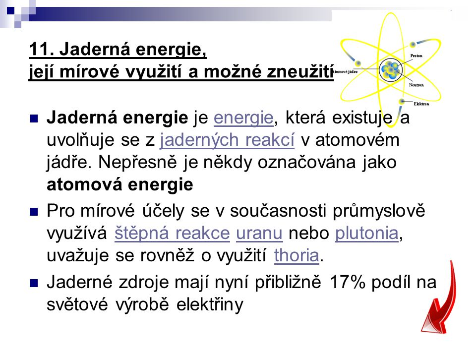 11. Jaderná energie, její mírové využití a možné zneužití Jaderná energie je energie, která existuje a uvolňuje se z jaderných reakcí v atomovém jádře
