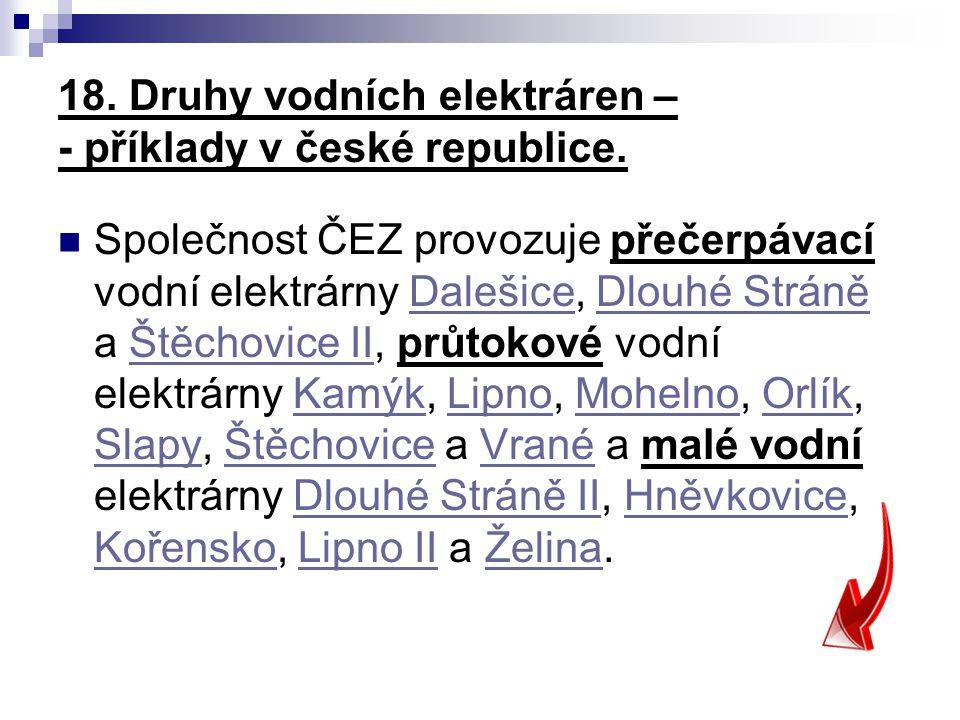 18. Druhy vodních elektráren – - příklady v české republice. Společnost ČEZ provozuje přečerpávací vodní elektrárny Dalešice, Dlouhé Stráně a Štěchovi