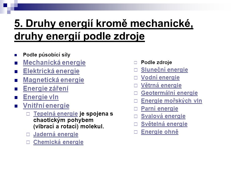 5. Druhy energií kromě mechanické, druhy energií podle zdroje Podle působící síly Mechanická energie Elektrická energie Magnetická energie Energie zář