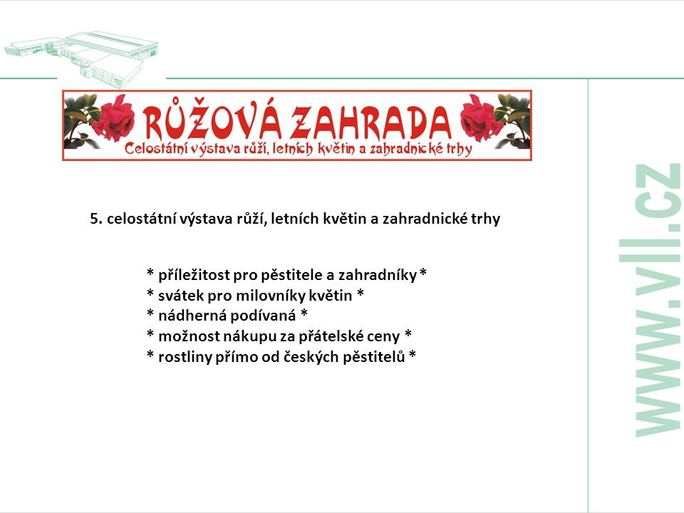 * příležitost pro pěstitele a zahradníky * * svátek pro milovníky květin * * nádherná podívaná * * možnost nákupu za přátelské ceny * * rostliny přímo od českých pěstitelů * 5.