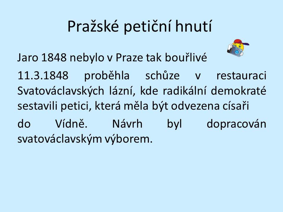 Pražské petiční hnutí Jaro 1848 nebylo v Praze tak bouřlivé 11.3.1848 proběhla schůze v restauraci Svatováclavských lázní, kde radikální demokraté ses