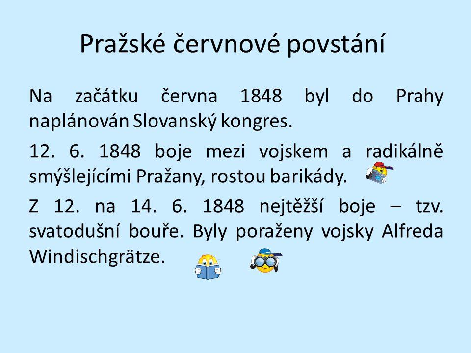 Pražské červnové povstání Na začátku června 1848 byl do Prahy naplánován Slovanský kongres. 12. 6. 1848 boje mezi vojskem a radikálně smýšlejícími Pra