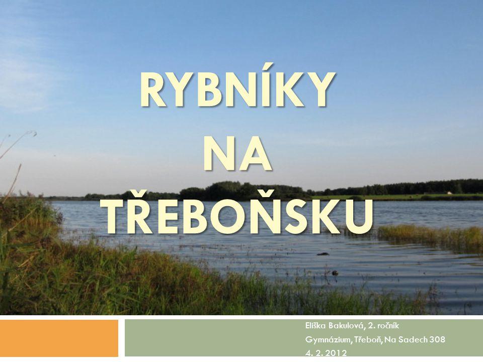 RYBNÍKY NA TŘEBOŇSKU Eliška Bakulová, 2. ročník Gymnázium, Třeboň, Na Sadech 308 4. 2. 2012
