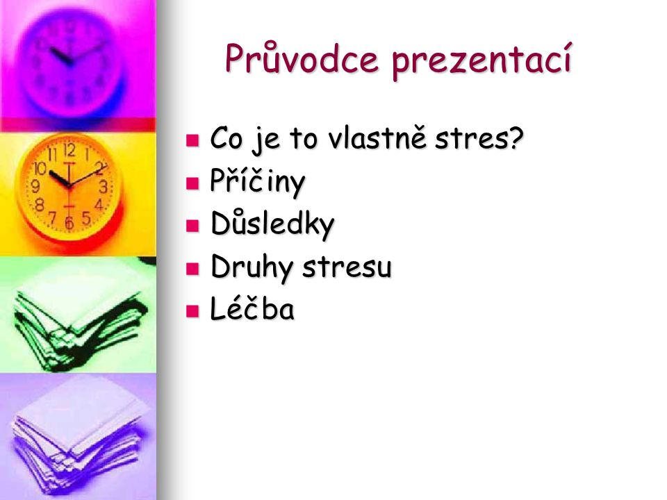 Průvodce prezentací Co je to vlastně stres? Co je to vlastně stres? Příčiny Příčiny Důsledky Důsledky Druhy stresu Druhy stresu Léčba Léčba