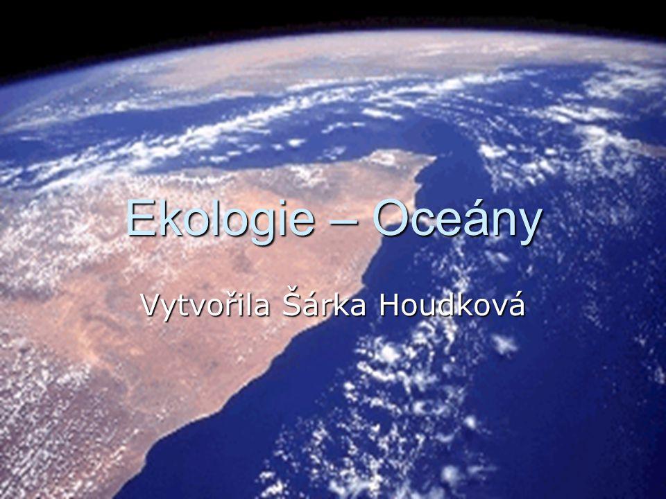 Ekologie – Oceány Vytvořila Šárka Houdková