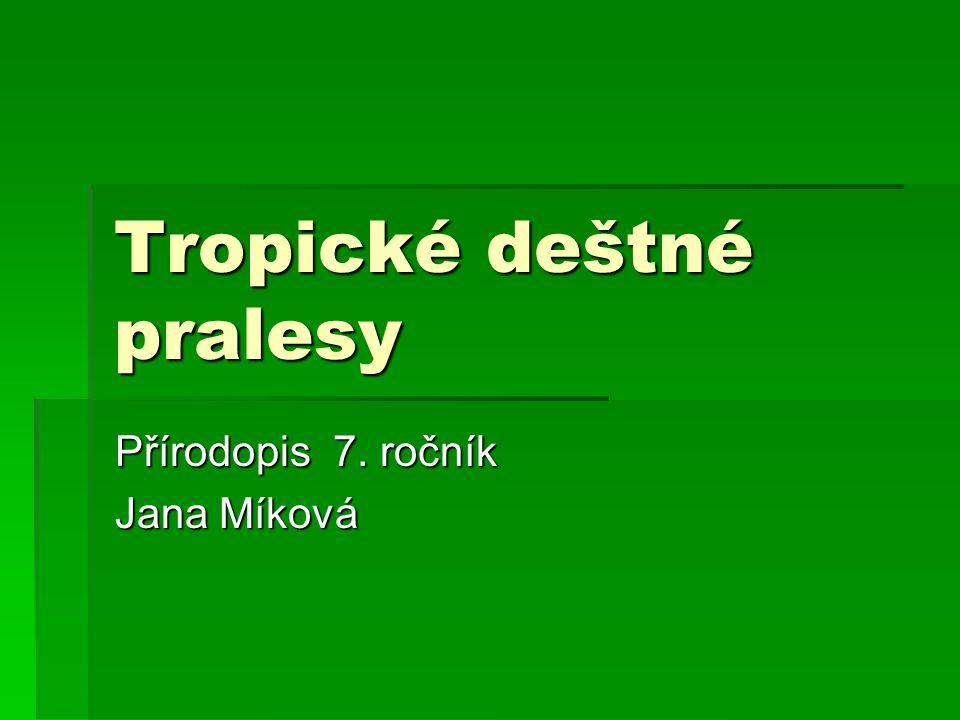 Tropické deštné pralesy Přírodopis 7. ročník Jana Míková