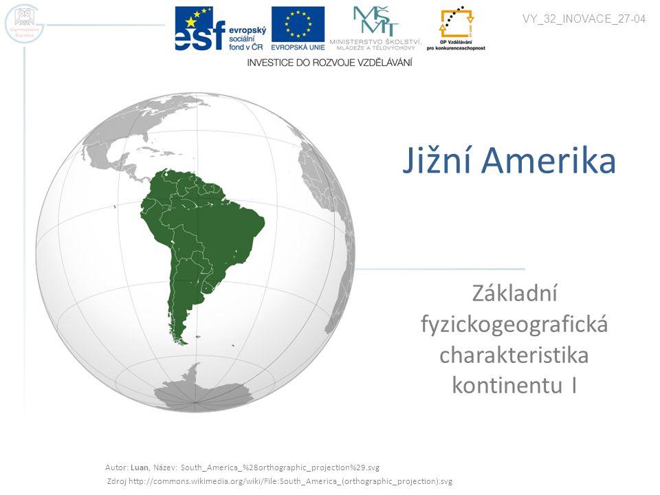 Jižní Amerika Základní fyzickogeografická charakteristika kontinentu I VY_32_INOVACE_27-04 Autor: Luan, Název: South_America_%28orthographic_projection%29.svg Zdroj http://commons.wikimedia.org/wiki/File:South_America_(orthographic_projection).svg