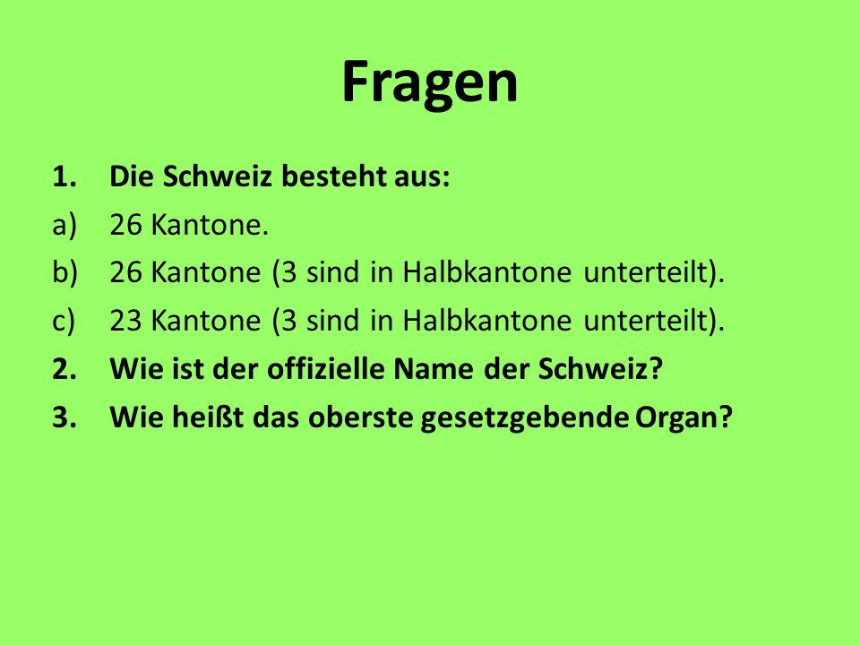 Fragen 1.Die Schweiz besteht aus: a)26 Kantone. b)26 Kantone (3 sind in Halbkantone unterteilt). c)23 Kantone (3 sind in Halbkantone unterteilt). 2.Wi