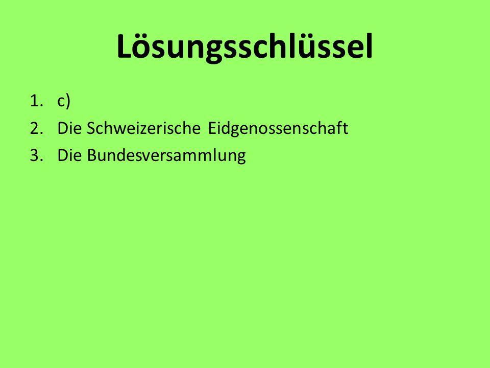 Lösungsschlüssel 1.c) 2.Die Schweizerische Eidgenossenschaft 3.Die Bundesversammlung