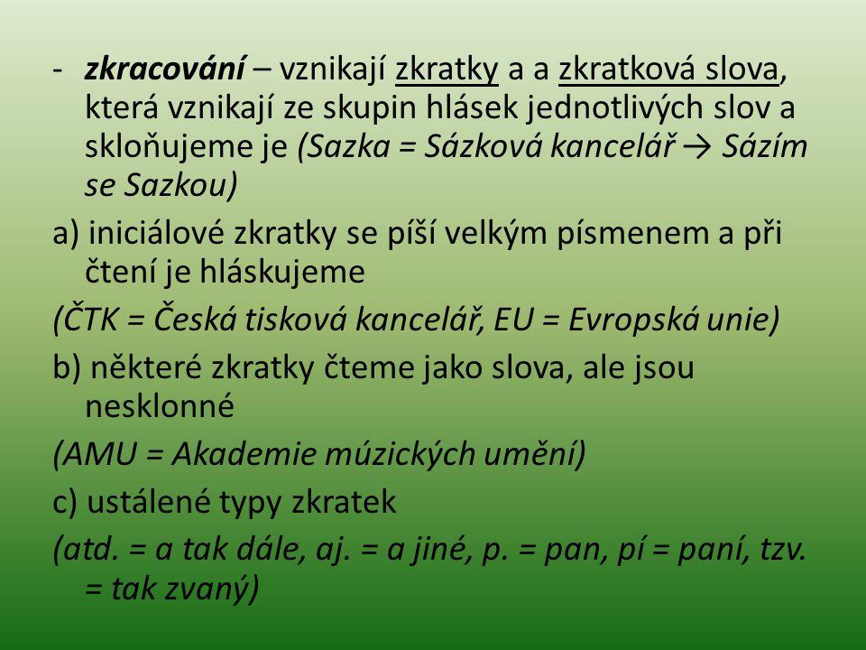 -zkracování – vznikají zkratky a a zkratková slova, která vznikají ze skupin hlásek jednotlivých slov a skloňujeme je (Sazka = Sázková kancelář → Sázím se Sazkou) a) iniciálové zkratky se píší velkým písmenem a při čtení je hláskujeme (ČTK = Česká tisková kancelář, EU = Evropská unie) b) některé zkratky čteme jako slova, ale jsou nesklonné (AMU = Akademie múzických umění) c) ustálené typy zkratek (atd.