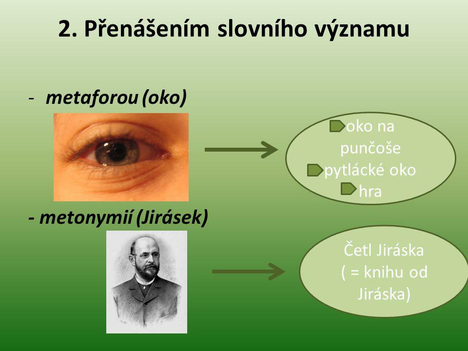 2. Přenášením slovního významu -metaforou (oko) - metonymií (Jirásek) oko na punčoše pytlácké oko hra Četl Jiráska ( = knihu od Jiráska)
