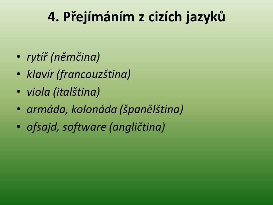 4. Přejímáním z cizích jazyků rytíř (němčina) klavír (francouzština) viola (italština) armáda, kolonáda (španělština) ofsajd, software (angličtina)