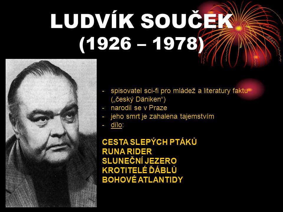 """LUDVÍK SOUČEK (1926 – 1978) -s-spisovatel sci-fi pro mládež a literatury faktu (""""český Däniken"""") -n-narodil se v Praze -j-jeho smrt je zahalena tajems"""