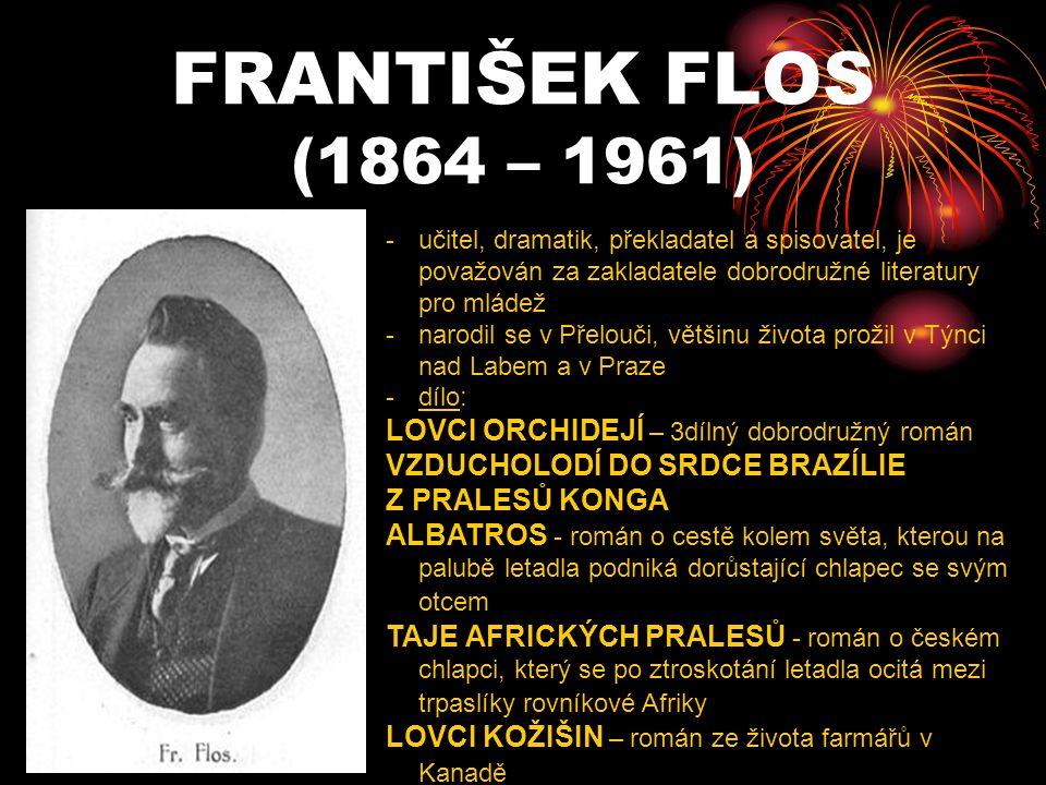 FRANTIŠEK FLOS (1864 – 1961) -u-učitel, dramatik, překladatel a spisovatel, je považován za zakladatele dobrodružné literatury pro mládež -n-narodil se v Přelouči, většinu života prožil v Týnci nad Labem a v Praze -d-dílo: LOVCI ORCHIDEJÍ – 3dílný dobrodružný román VZDUCHOLODÍ DO SRDCE BRAZÍLIE Z PRALESŮ KONGA ALBATROS - román o cestě kolem světa, kterou na palubě letadla podniká dorůstající chlapec se svým otcem TAJE AFRICKÝCH PRALESŮ - román o českém chlapci, který se po ztroskotání letadla ocitá mezi trpaslíky rovníkové Afriky LOVCI KOŽIŠIN – román ze života farmářů v Kanadě