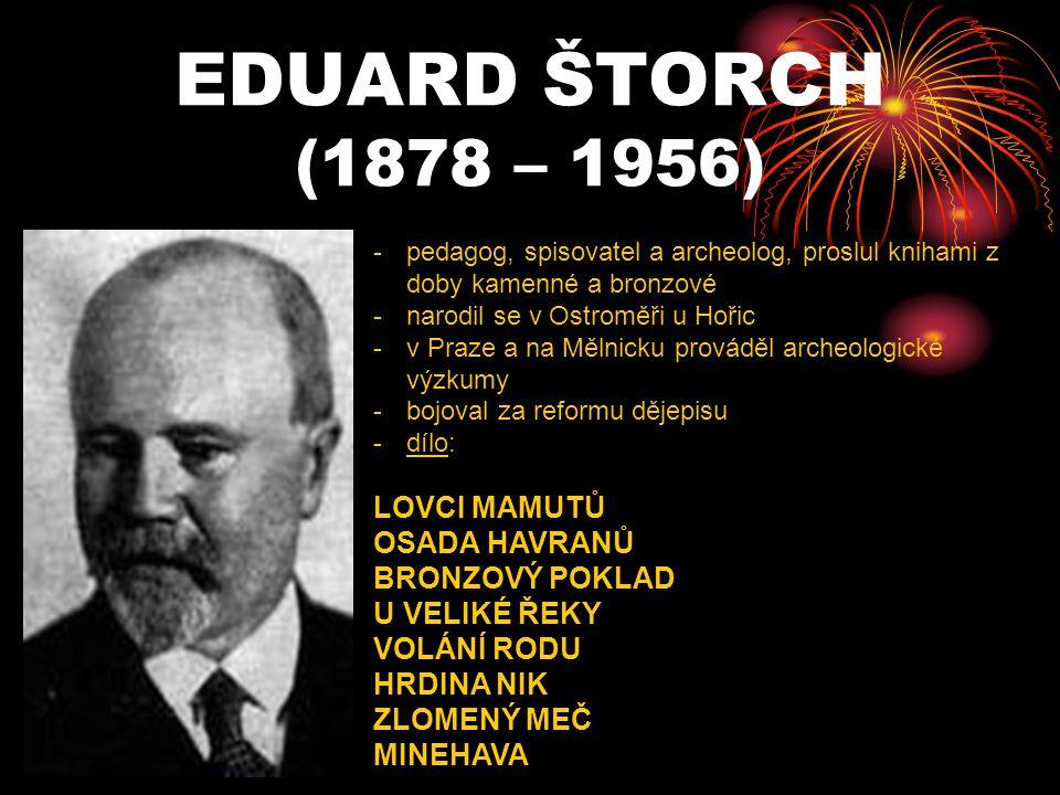 EDUARD ŠTORCH (1878 – 1956) -p-pedagog, spisovatel a archeolog, proslul knihami z doby kamenné a bronzové -n-narodil se v Ostroměři u Hořic -v-v Praze a na Mělnicku prováděl archeologické výzkumy -b-bojoval za reformu dějepisu -d-dílo: LOVCI MAMUTŮ OSADA HAVRANŮ BRONZOVÝ POKLAD U VELIKÉ ŘEKY VOLÁNÍ RODU HRDINA NIK ZLOMENÝ MEČ MINEHAVA
