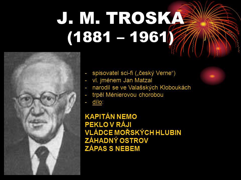 """J. M. TROSKA (1881 – 1961) -s-spisovatel sci-fi (""""český Verne"""") -v-vl. jménem Jan Matzal -n-narodil se ve Valašských Kloboukách -t-trpěl Ménierovou ch"""