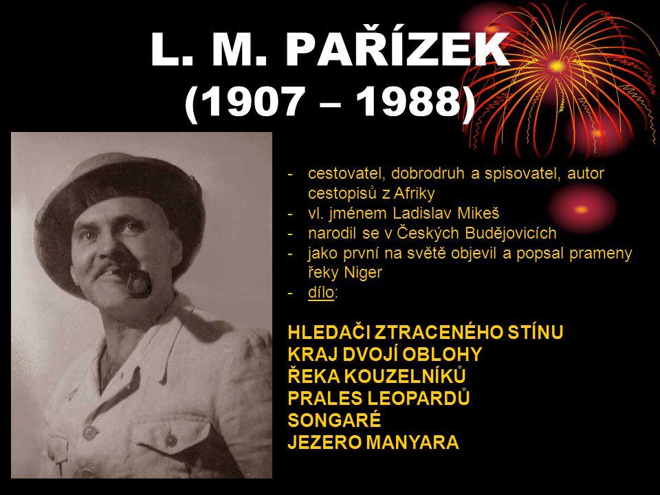 L. M. PAŘÍZEK (1907 – 1988) -c-cestovatel, dobrodruh a spisovatel, autor cestopisů z Afriky -v-vl. jménem Ladislav Mikeš -n-narodil se v Českých Buděj
